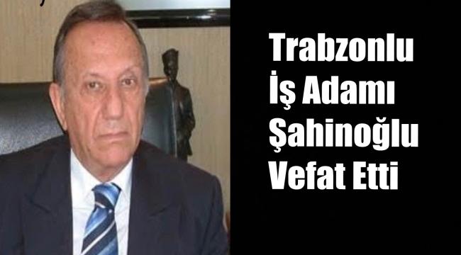 Trabzonlu İş Adamı Atalay Şahinoğlu Hayatını Kaybetti