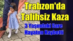 Trabzon'da 3 Yaşındaki Sare Kazada Hayatını Kaybetti