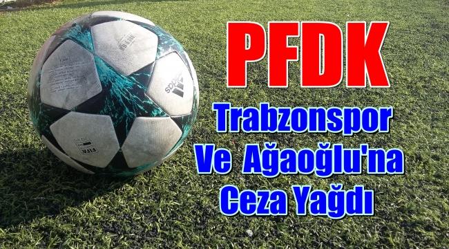 PFDK'dan Trabzonspor ve Ağaoğluna Ceza Yağdı